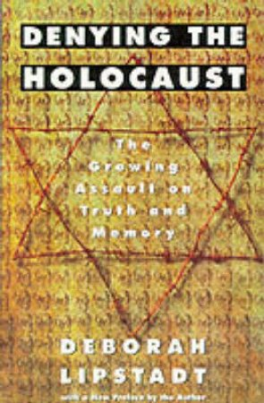 Denying The Holocaust: The Growing Assault On Truth & Memory by Deborah Lipstadt