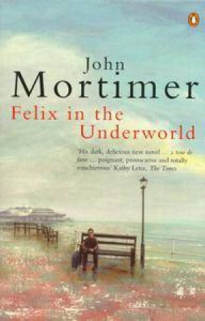 Felix in the Underworld by John Mortimer