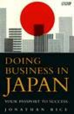 Doing Business in Japan: Your Passport to Business Success by Jonathan Rice