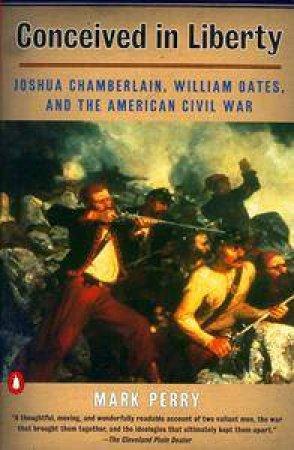Conceived In Liberty: Joshua Chamberlain & William Oates by Mark Perry