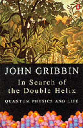 In Search of the Double Helix: Quantum Physics & Life by John Gribbin