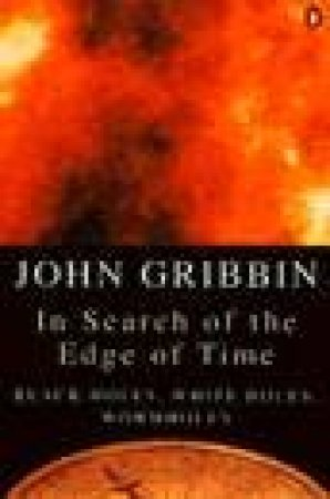 In Search of the Edge of Time: Black Holes, White Holes, Wormholes by John Gribbin