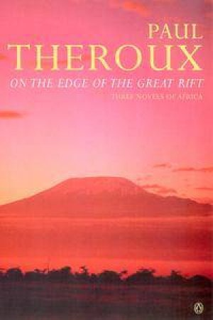 On the Edge of the Great Rift: Three Novels of Africa by Paul Theroux