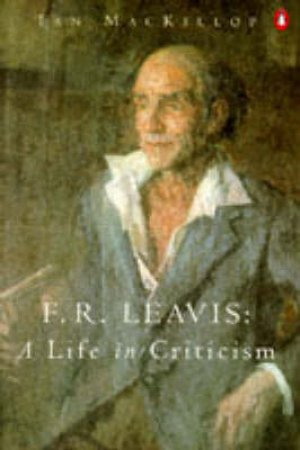 F.R. Leavis: A Life in Criticism by Ian MacKillop