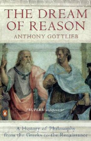 The Dream Of Reason: A History Of Philosophy by Anthony Gottlieb