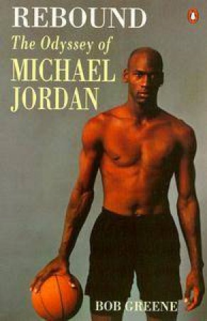 Rebound: The Odyssey of Michael Jordan by Bob Greene