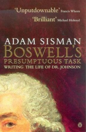 Boswell's Presumptuous Task: Writing The Life Of Dr Johnson by Adam Sisman