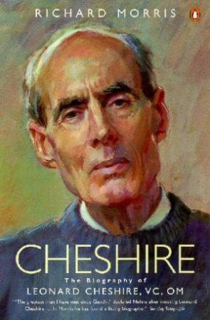 Cheshire: The Biography Of Leonard Cheshire, VC, OM by Richard Morris