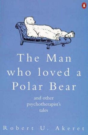 The Man Who Loved a Polar Bear & Other Psychotherapist's Tales by Robert U Akeret