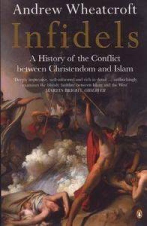 Infidels: The Conflict Between Christendom And Islam by Andrew Wheatcroft