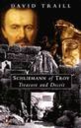 Schliemann Of Troy: Treasure & Deceit by David Traill