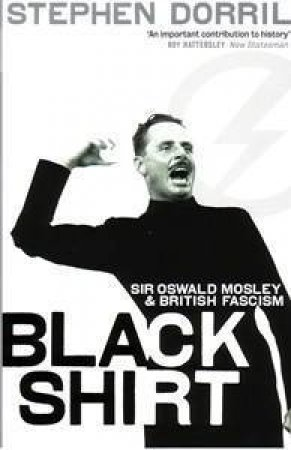 Black Shirt: Sir Oswald Mosley And British Fascism by Stephen Dorril
