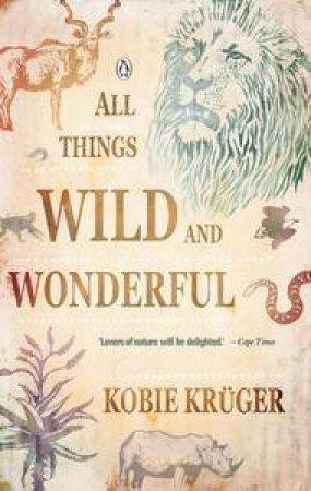 All Things Wild & Wonderful by Kobie Kruger
