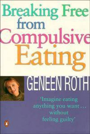 Breaking Free from Compulsive Eating by Geneen Roth