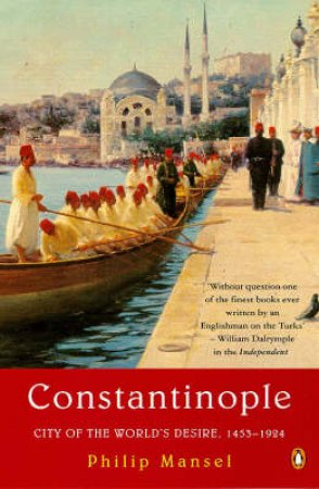 Constantinople: City Of The World's Desires by Philip Mansel