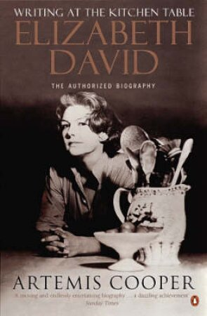 Writing At The Kitchen Table: The Authorized Biography Of Elizabeth David by Artemis Cooper