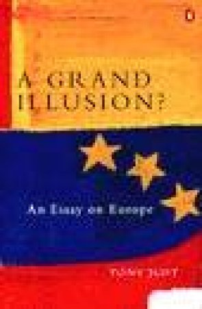 A Grand Illusion?: An Essay on Europe by Tony Judt