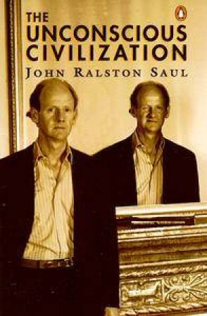 The Unconscious Civilization by John Ralston Saul