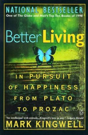 Better Living: In Pursuit Of Happiness From Plato To Prozac by Mark Kingwell