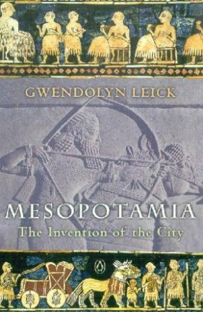 Mesopotamia: The Invention Of The City by Gwendolyn Leick