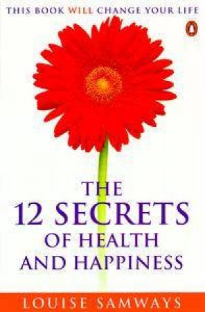 The 12 Secrets Of Health And Happiness by Louise Samways
