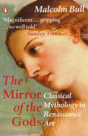 The Mirror Of The Gods: Classical Mythology In Renaissance Art by Malcolm Bull
