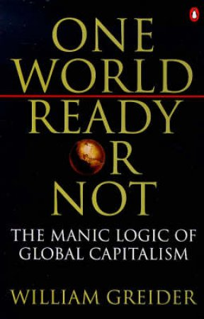One World, Ready Or Not: The Manic Logic of Global Capitalism by William Greider