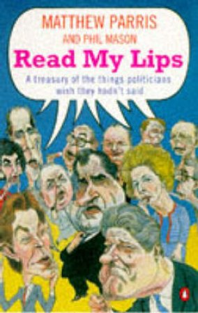 Read My Lips: A Treasury of the Things Politicians Wish They Hadn't Said by Matthew Parris & Phil Mason