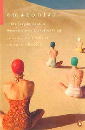 The Amazonians: The Penguin Anthology Of Women's Travel Writing by Dea Birkett & Sara Wheeler
