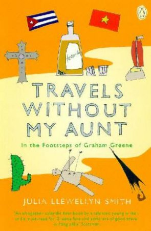 Travels Without My Aunt: In The Footsteps Of Graham Greene by Julia Llewellyn-Smith