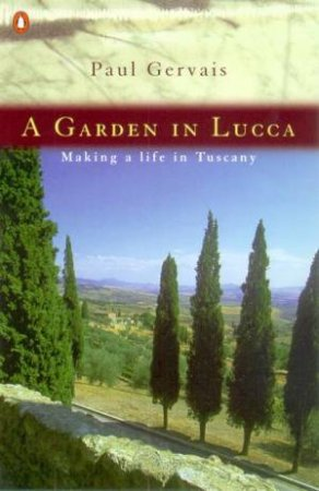 A Garden In Lucca: Making A Life In Tuscany by Paul Gervais