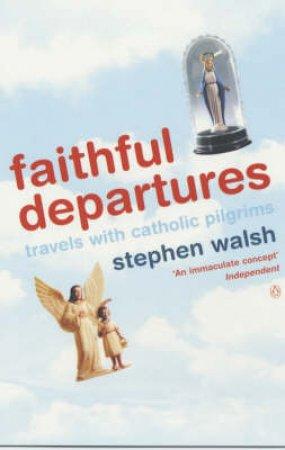 Faithful Departures: Travels With Catholic Pilgrims by Stephen Walsh