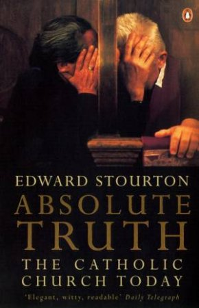 Absolute Truth: The Catholic Church In The World Today by Edward Stourton