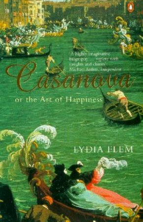 Casanova: Or The Art Of Happiness by Lydia Flem