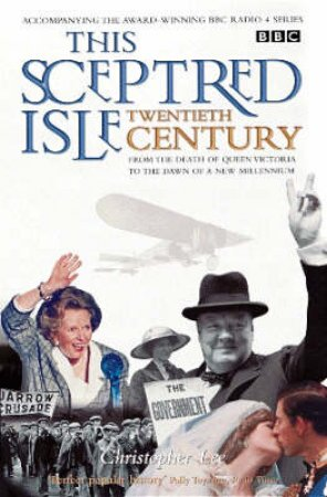 This Sceptred Isle: The 20th Century by Christopher Lee