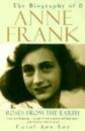 Roses From The Earth: Anne Frank Biography by Carol Ann Mullen