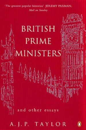 British Prime Ministers & Other Essays by A J P Taylor