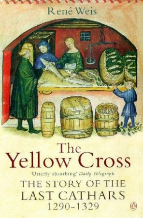 The Yellow Cross: The Story Of The Cathars 1290 - 1329 by Rene Weis