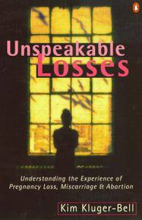 Unspeakable Losses: Understanding The Experience Of Pregnancy Loss, Miscarriage & Abortion by Kim Kluger-Bell