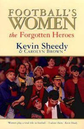 Football's Women: The Forgotten Heroes by Kevin Sheedy