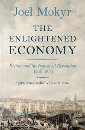The Enlightened Economy: Britain and the Industrial Revolution, 1700-185 by Joel Mokyr
