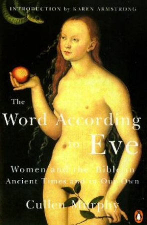 The Word According To Eve: The Bible In Ancient Times & In Our Own by Cullen Murphy