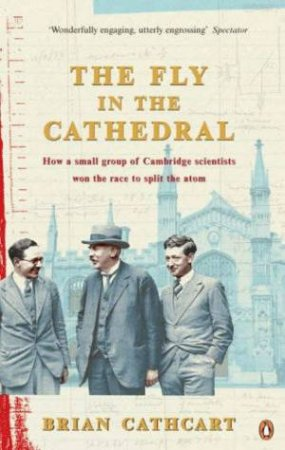 The Fly In The Cathedral: How A Small Group Of Cambridge Scientists Won The Race To Split The Atom by Brian Cathcart
