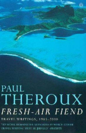 Fresh Air Fiend: Travel Writings, 1985 2000 by Paul Theroux