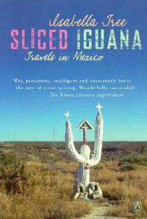 Sliced Iguana: Travels In Mexico by Isabella Tree