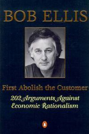 First Abolish the Customer: 202 Arguments Against Economic Rationalism by Bob Ellis