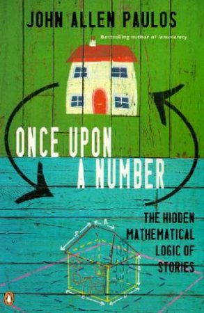 Once Upon A Number: The Hidden Mathematical Logic Of Stories by John Allen Paulos