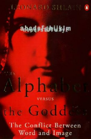 The Alphabet Versus The Goddess: The Conflict Between Word & Image by Leonard Shlain