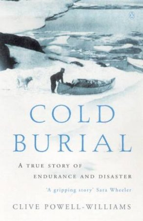 Cold Burial: A True Story Of Endurance And Disaster In The Barren Grounds by Clive Powell-Williams