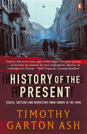 A History Of The Present by Timothy Garton Ash